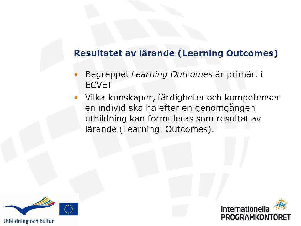 Resultatet av lärande (Learning Outcomes) Begreppet Learning Outcomes är primärt i ECVET Vilka kunskaper, färdigheter och kompetenser en individ ska ha efter en genomgången utbildning kan formuleras som resultat av lärande (Learning.