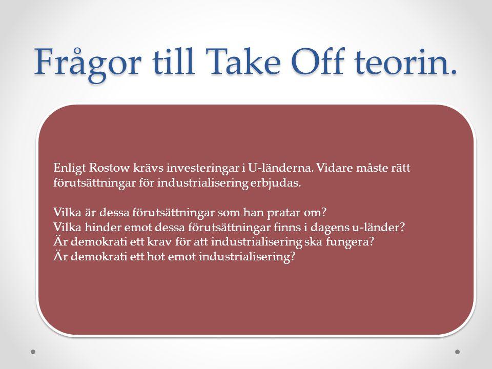 Frågor till Take Off teorin. Enligt Rostow krävs investeringar i U-länderna. Vidare måste rätt förutsättningar för industrialisering erbjudas. Vilka ä