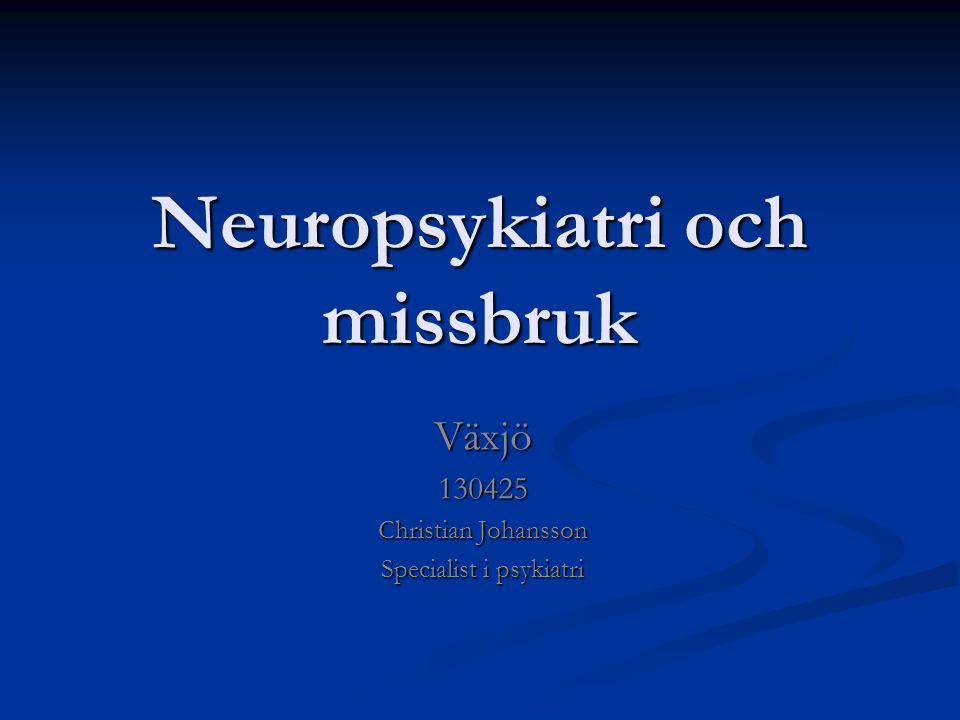 Neuropsykiatri och missbruk Neuropsykiatri och missbruk Växjö130425 Christian Johansson Specialist i psykiatri