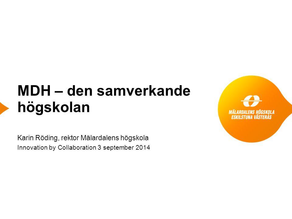 MDH – den samverkande högskolan Karin Röding, rektor Mälardalens högskola Innovation by Collaboration 3 september 2014