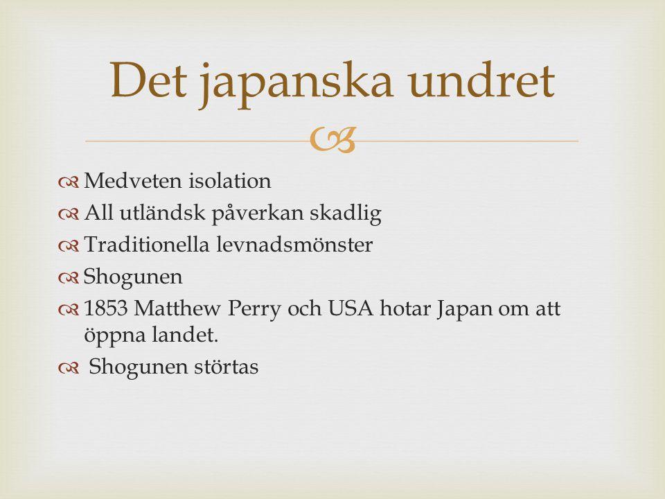   Medveten isolation  All utländsk påverkan skadlig  Traditionella levnadsmönster  Shogunen  1853 Matthew Perry och USA hotar Japan om att öppna