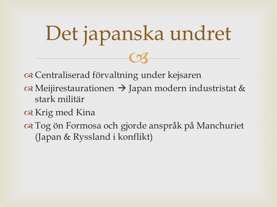   Centraliserad förvaltning under kejsaren  Meijirestaurationen  Japan modern industristat & stark militär  Krig med Kina  Tog ön Formosa och gj