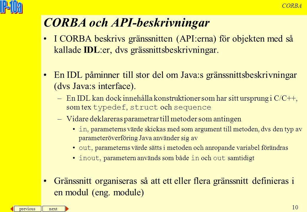 previous next 10 CORBA CORBA och API-beskrivningar I CORBA beskrivs gränssnitten (API:erna) för objekten med så kallade IDL:er, dvs grässnittsbeskrivningar.