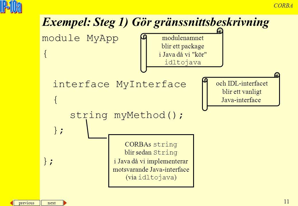 previous next 11 CORBA Exempel: Steg 1) Gör gränssnittsbeskrivning module MyApp { interface MyInterface { string myMethod(); }; modulenamnet blir ett package i Java då vi kör idltojava och IDL-interfacet blir ett vanligt Java-interface CORBAs string blir sedan String i Java då vi implementerar motsvarande Java-interface (via idltojava )