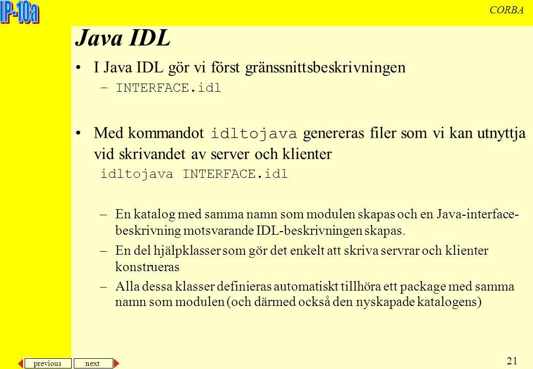 previous next 21 CORBA Java IDL I Java IDL gör vi först gränssnittsbeskrivningen –INTERFACE.idl Med kommandot idltojava genereras filer som vi kan utnyttja vid skrivandet av server och klienter idltojava INTERFACE.idl –En katalog med samma namn som modulen skapas och en Java-interface- beskrivning motsvarande IDL-beskrivningen skapas.
