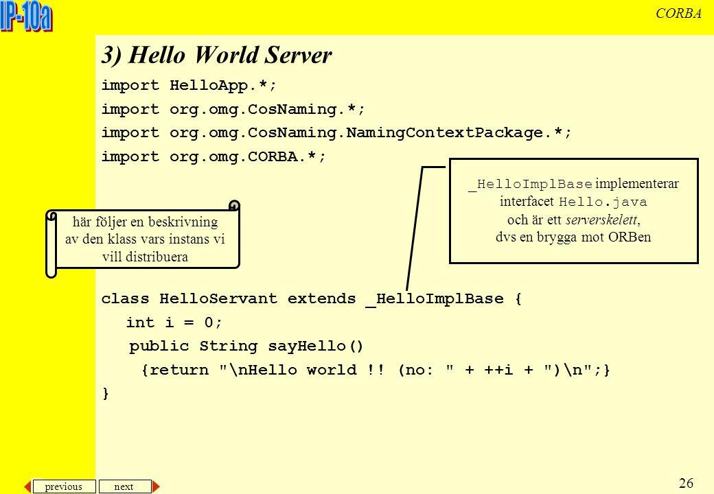 previous next 26 CORBA 3) Hello World Server import HelloApp.*; import org.omg.CosNaming.*; import org.omg.CosNaming.NamingContextPackage.*; import org.omg.CORBA.*; class HelloServant extends _HelloImplBase { int i = 0; public String sayHello() {return \nHello world !.