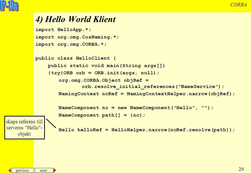previous next 29 CORBA 4) Hello World Klient import HelloApp.*; import org.omg.CosNaming.*; import org.omg.CORBA.*; public class HelloClient { public