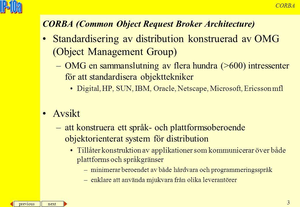 previous next 3 CORBA CORBA (Common Object Request Broker Architecture) Standardisering av distribution konstruerad av OMG (Object Management Group) –OMG en sammanslutning av flera hundra (>600) intressenter för att standardisera objekttekniker Digital, HP, SUN, IBM, Oracle, Netscape, Microsoft, Ericsson mfl Avsikt –att konstruera ett språk- och plattformsoberoende objektorienterat system för distribution Tillåter konstruktion av applikationer som kommunicerar över både plattforms och språkgränser –minimerar beroendet av både hårdvara och programmeringsspråk –enklare att använda mjukvara från olika leverantörer