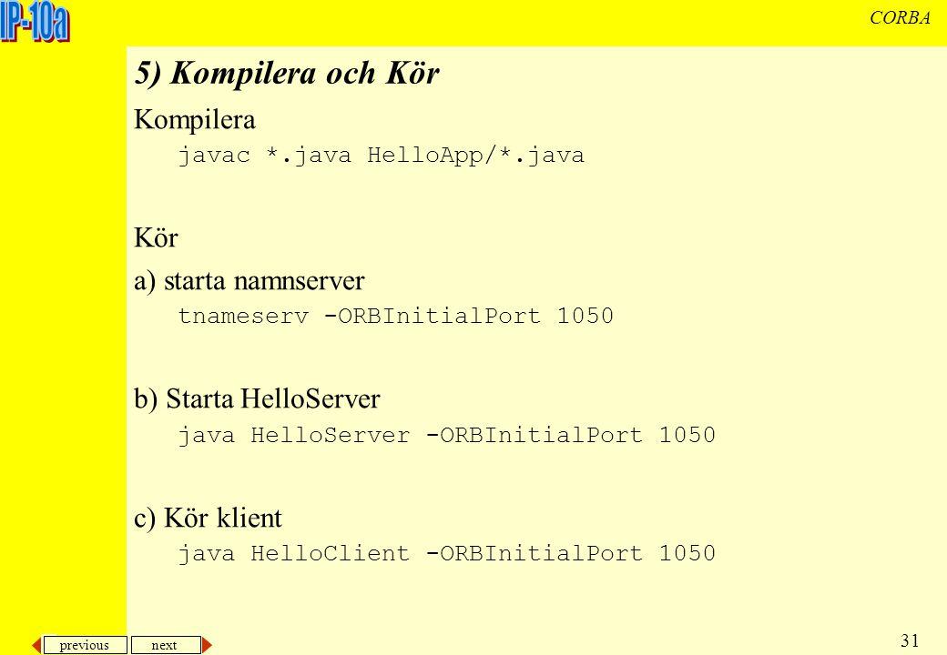 previous next 31 CORBA 5) Kompilera och Kör Kompilera javac *.java HelloApp/*.java Kör a) starta namnserver tnameserv -ORBInitialPort 1050 b) Starta HelloServer java HelloServer -ORBInitialPort 1050 c) Kör klient java HelloClient -ORBInitialPort 1050