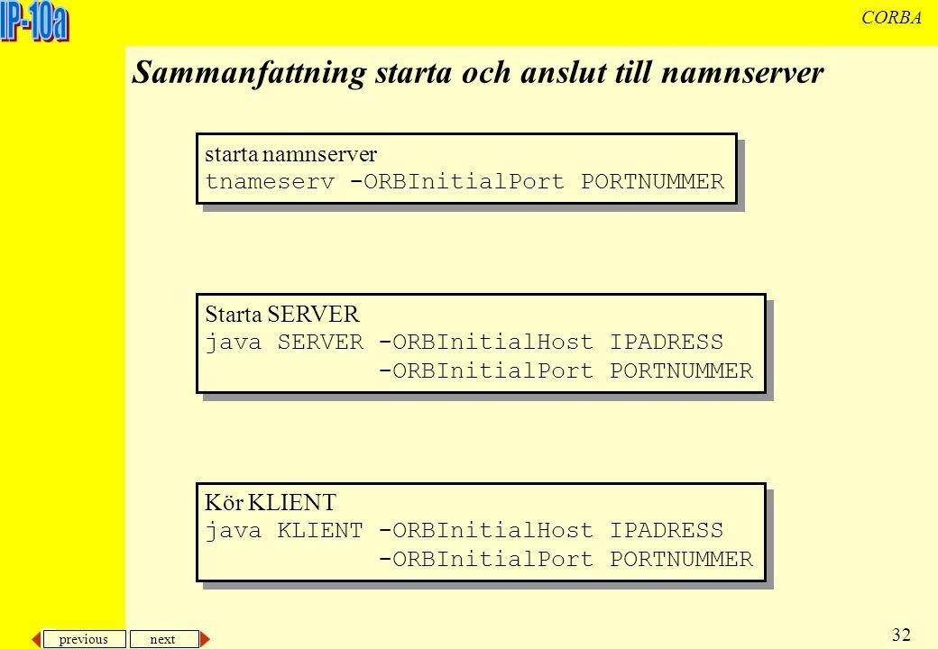 previous next 32 CORBA Sammanfattning starta och anslut till namnserver starta namnserver tnameserv -ORBInitialPort PORTNUMMER starta namnserver tnameserv -ORBInitialPort PORTNUMMER Starta SERVER java SERVER -ORBInitialHost IPADRESS -ORBInitialPort PORTNUMMER Starta SERVER java SERVER -ORBInitialHost IPADRESS -ORBInitialPort PORTNUMMER Kör KLIENT java KLIENT -ORBInitialHost IPADRESS -ORBInitialPort PORTNUMMER Kör KLIENT java KLIENT -ORBInitialHost IPADRESS -ORBInitialPort PORTNUMMER
