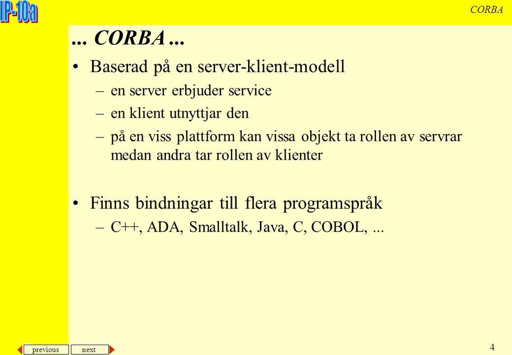 previous next 15 CORBA Steg 3) Konstruera klient På klientsidan refererar vi ORBen på samma sätt som på serversidan, dvs Vi kontaktar namnservern Vi ber namnservern om referens till namngivet objekt Vi skickar meddelanden till objekten