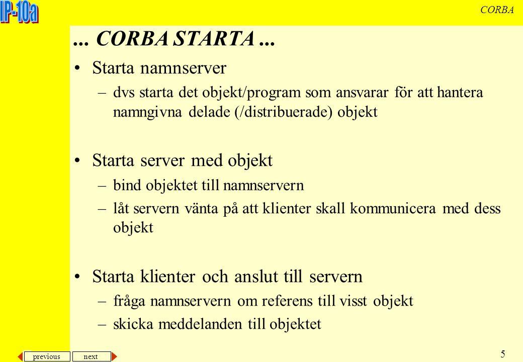 previous next 6 CORBA Meddelanden mellan klient och server förmedlas av en mäklare, Object Request Broker (ORB) –dom går aldrig direkt utan alltid via ORBen Både klient och server isolerar implementationen av klasser med hjälp av IDLer (Interface Description Language) Object Request Broker...
