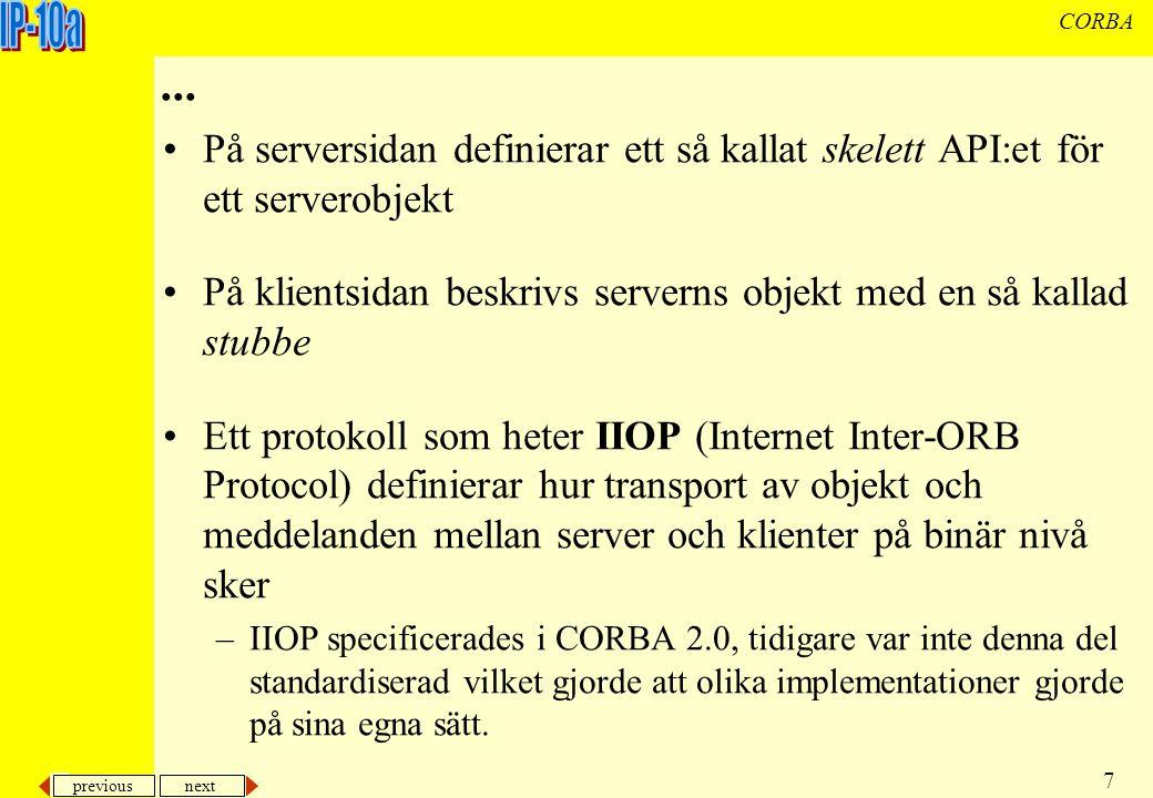 previous next 18 CORBA Konstruera klass och IDL Konstruera en IDL-beskrivning av gränssnittet mot klassen som konstrueras –server och klient kan ha olika definitioner (fast ofta används likadan IDL för både server och klienter) Generera hjälpklasser –i JDK1.2 används kommandot idltojava Skriv server med klassbeskrivning och instans för objektet som klienter skall kunna kommunicera med –Registrera objektet i ORBen och associera det med globalt namn (så att den unikt kan identifieras hos server och alla klienter).