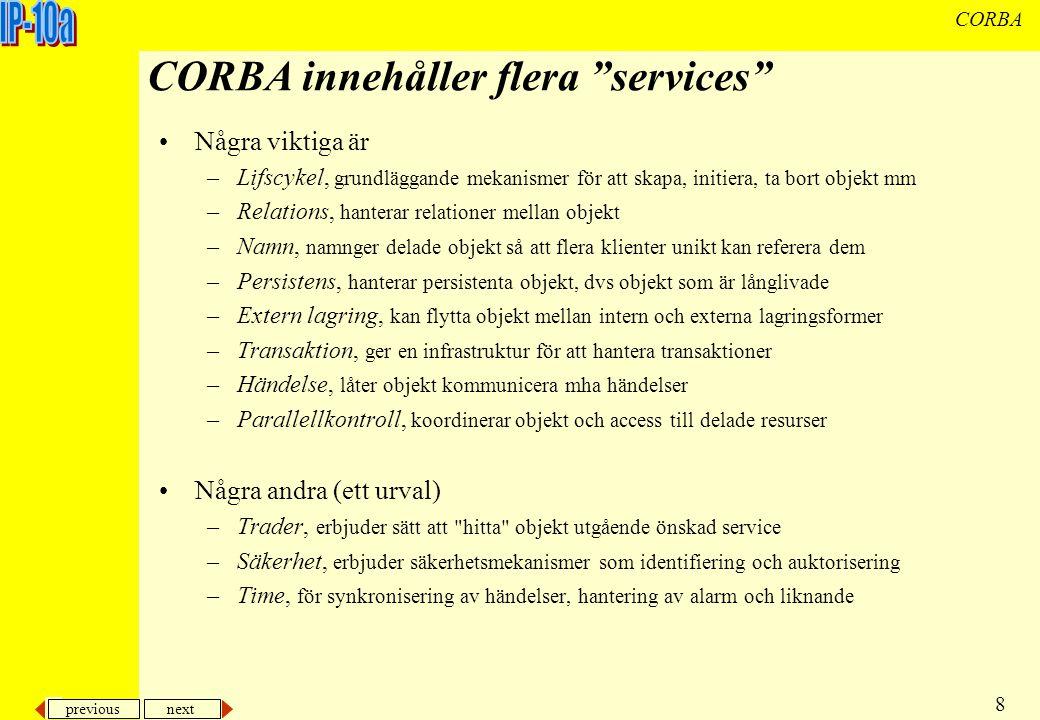 previous next 19 CORBA IDL (Interface Description Language) Ett programspråksneutralt sätt att beskriva en klass Några huvuddelar: –statiskt typat – fördefinierade primitiva typer med long, float, boolean, char, void, any osv –metoder och argument deklareras med typ –moduler som innehåller gränssnittsbeskrivningar –gränssnitt (Interface) Kan användas som typ Kan ärva från andra interface Javas Interface har stora likheter med CORBAs interface –datatyper, konstanter, operationer, fält, parametrar parametrar deklareras med typ och som in, out eller inout –undantagshantering (exceptions) undantag som skall kastas av metoder i klass deklareras i interfaces any motsvarar Javas Object