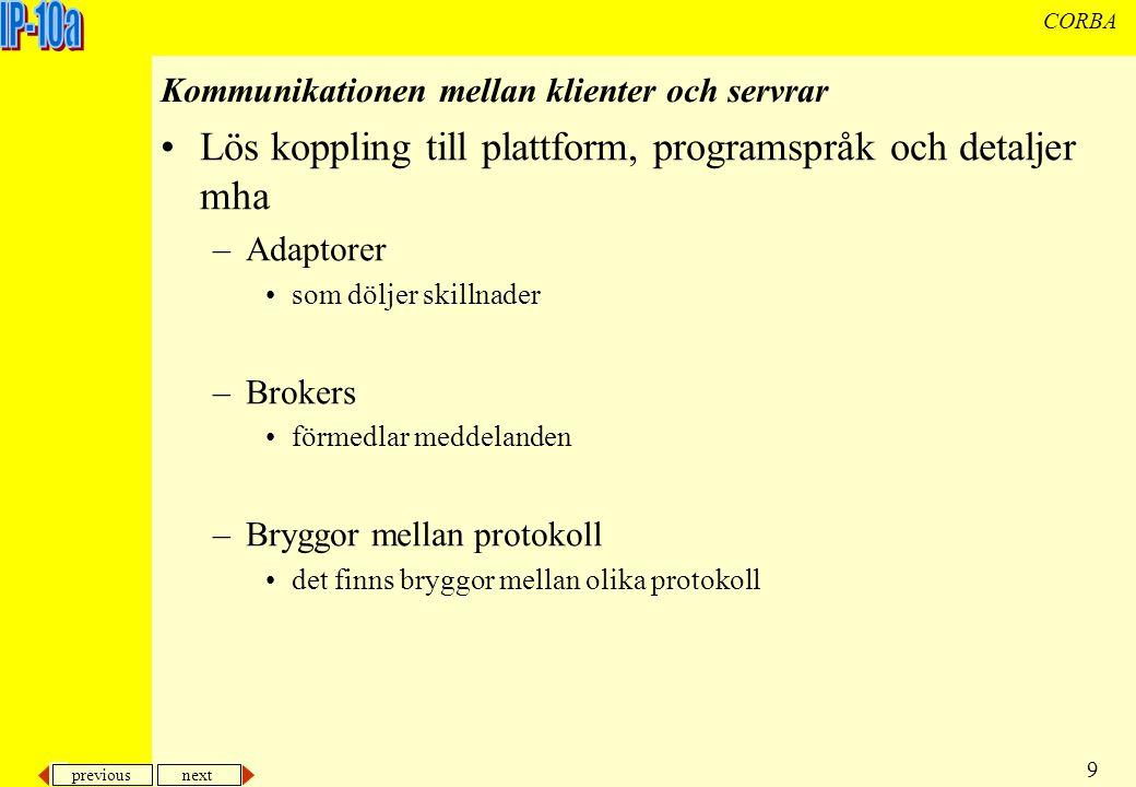 previous next 9 CORBA Kommunikationen mellan klienter och servrar Lös koppling till plattform, programspråk och detaljer mha –Adaptorer som döljer skillnader –Brokers förmedlar meddelanden –Bryggor mellan protokoll det finns bryggor mellan olika protokoll