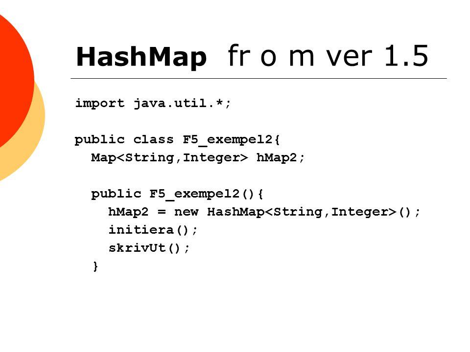 HashMap fr o m ver 1.5 import java.util.*; public class F5_exempel2{ Map hMap2; public F5_exempel2(){ hMap2 = new HashMap (); initiera(); skrivUt(); }