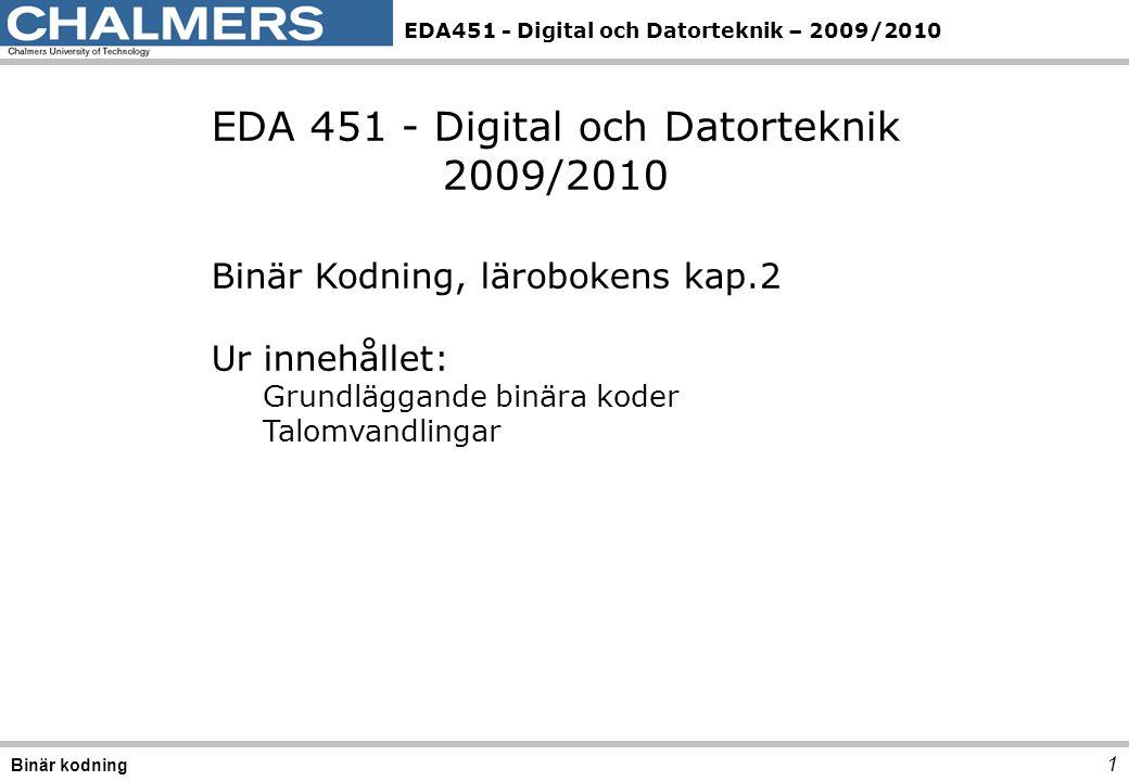 EDA451 - Digital och Datorteknik – 2009/2010 1 Binär kodning EDA 451 - Digital och Datorteknik 2009/2010 Binär Kodning, lärobokens kap.2 Ur innehållet: Grundläggande binära koder Talomvandlingar