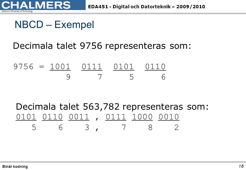 EDA451 - Digital och Datorteknik – 2009/2010 16 NBCD – Exempel Binär kodning Decimala talet 9756 representeras som: 9756 = 1001 0111 0101 0110 9 7 5 6 Decimala talet 563,782 representeras som: 0101 0110 0011, 0111 1000 0010 5 6 3, 7 8 2