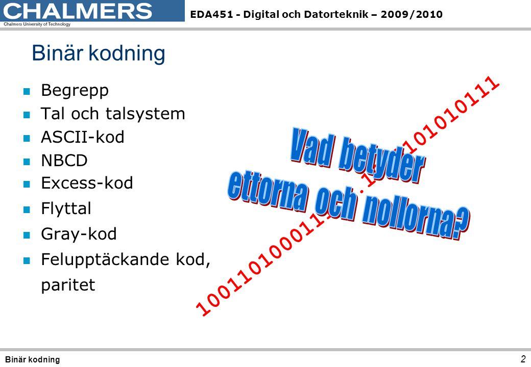 EDA451 - Digital och Datorteknik – 2009/2010 2 Binär kodning n Begrepp n Tal och talsystem n ASCII-kod n NBCD n Excess-kod n Flyttal n Gray-kod n Felu