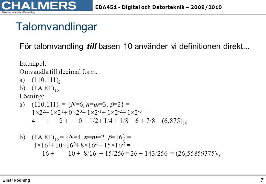 EDA451 - Digital och Datorteknik – 2009/2010 Talomvandlingar 7 Binär kodning För talomvandling till basen 10 använder vi definitionen direkt...