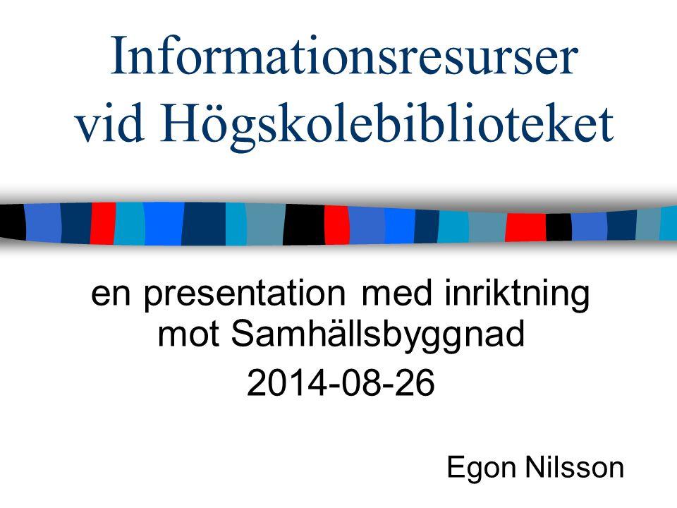 Informationsresurser vid Högskolebiblioteket en presentation med inriktning mot Samhällsbyggnad 2014-08-26 Egon Nilsson