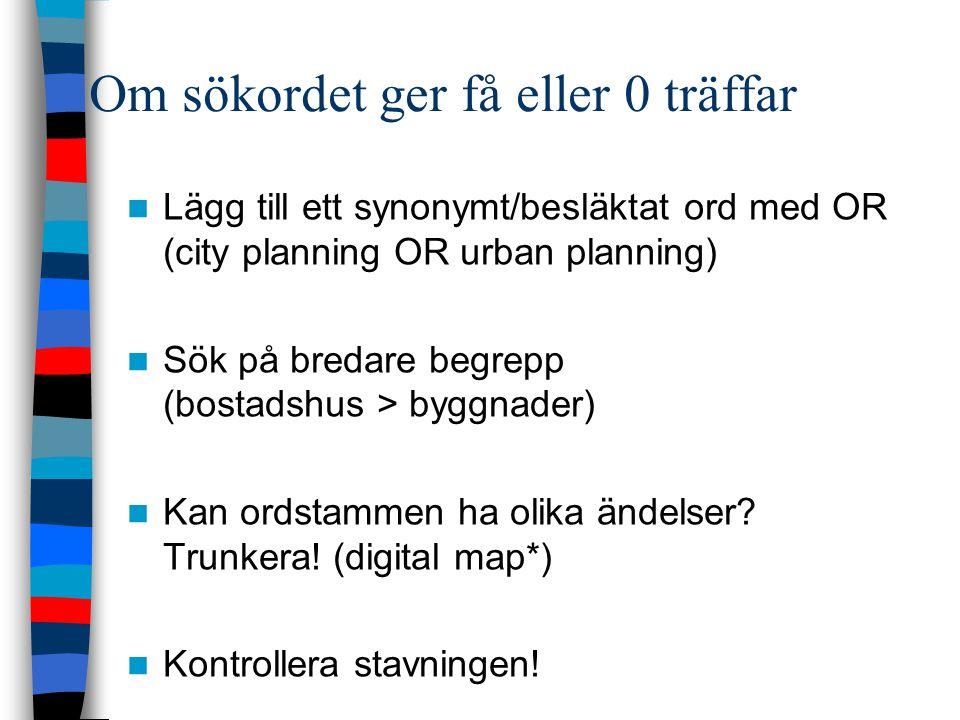 Om sökordet ger få eller 0 träffar Lägg till ett synonymt/besläktat ord med OR (city planning OR urban planning) Sök på bredare begrepp (bostadshus > byggnader) Kan ordstammen ha olika ändelser.