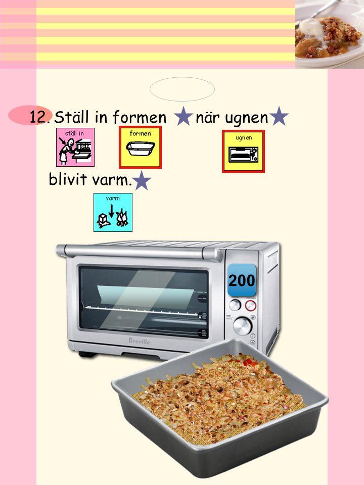 11.Sätt på ugnen på 200 grader. 200 Var försiktig! Det blir varmt.
