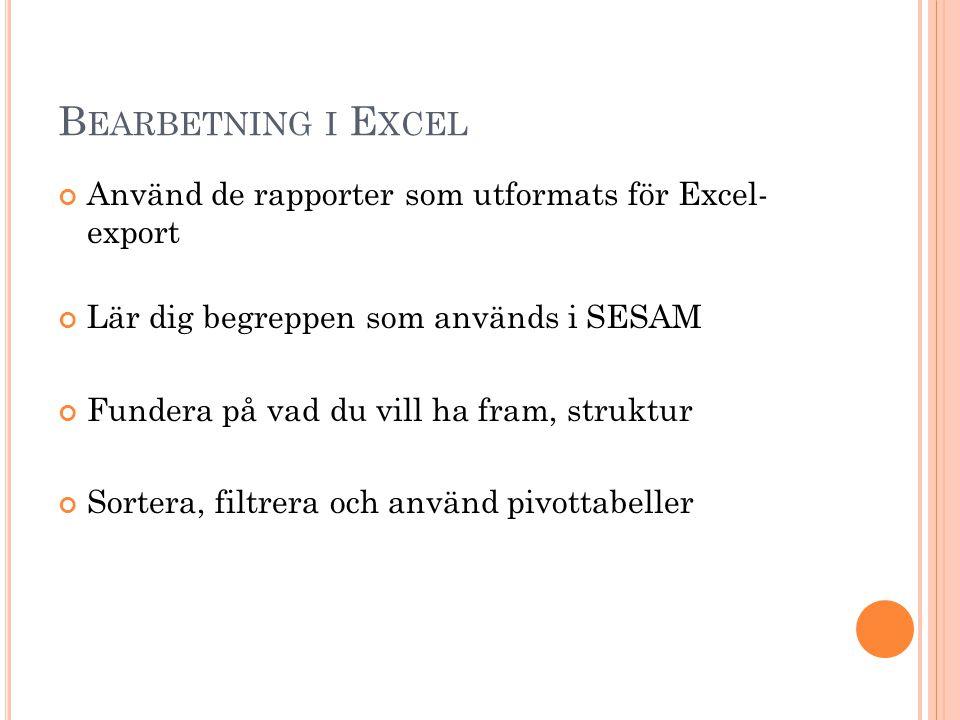 B EARBETNING I E XCEL Använd de rapporter som utformats för Excel- export Lär dig begreppen som används i SESAM Fundera på vad du vill ha fram, strukt