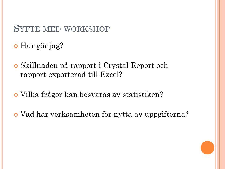 S YFTE MED WORKSHOP Hur gör jag? Skillnaden på rapport i Crystal Report och rapport exporterad till Excel? Vilka frågor kan besvaras av statistiken? V