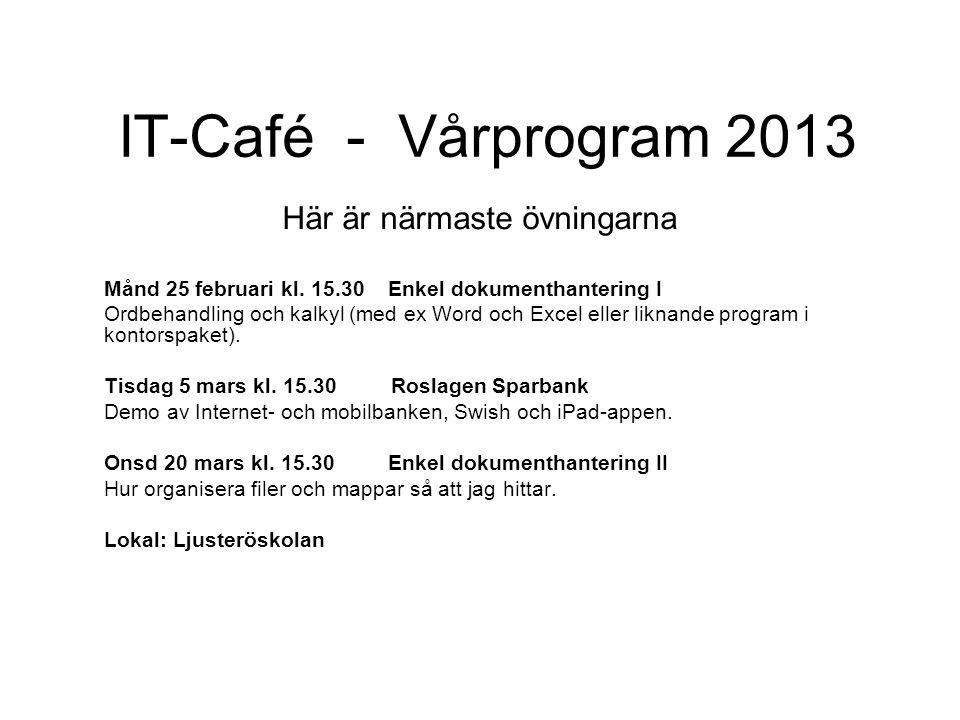 IT-Café - Vårprogram 2013 Här är närmaste övningarna Månd 25 februari kl. 15.30 Enkel dokumenthantering I Ordbehandling och kalkyl (med ex Word och Ex