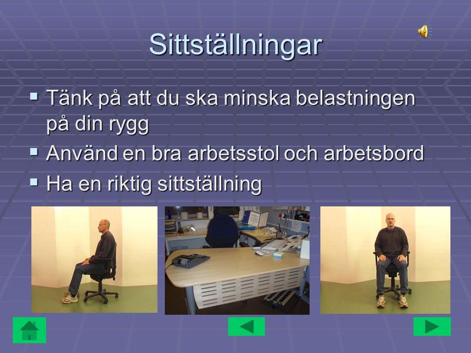 Sittställningar  Tänk på att du ska minska belastningen på din rygg  Använd en bra arbetsstol och arbetsbord  Ha en riktig sittställning
