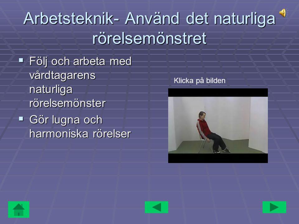 Arbetsteknik- Använd det naturliga rörelsemönstret  Följ och arbeta med vårdtagarens naturliga rörelsemönster  Gör lugna och harmoniska rörelser Kli