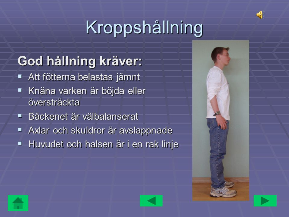 Kroppshållning God hållning kräver:  Att fötterna belastas jämnt  Knäna varken är böjda eller översträckta  Bäckenet är välbalanserat  Axlar och skuldror är avslappnade  Huvudet och halsen är i en rak linje