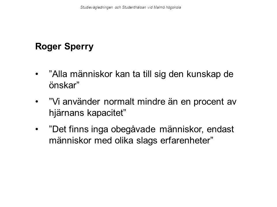 Roger Sperry Alla människor kan ta till sig den kunskap de önskar Vi använder normalt mindre än en procent av hjärnans kapacitet Det finns inga obegåvade människor, endast människor med olika slags erfarenheter Studievägledningen och Studenthälsan vid Malmö högskola