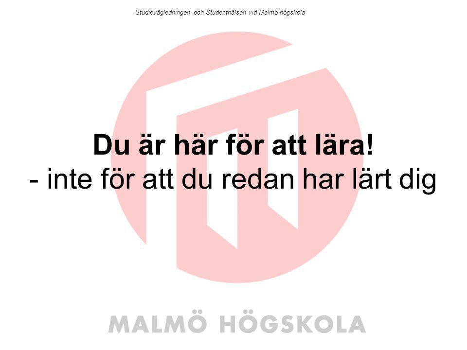 Du är här för att lära! - inte för att du redan har lärt dig Studievägledningen och Studenthälsan vid Malmö högskola