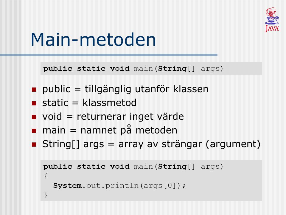 Main-metoden public = tillgänglig utanför klassen static = klassmetod void = returnerar inget värde main = namnet på metoden String[] args = array av strängar (argument) public static void main(String[] args) public static void main(String[] args) { System.out.println(args[0]); }