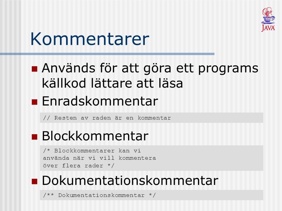 Kommentarer Används för att göra ett programs källkod lättare att läsa Enradskommentar // Resten av raden är en kommentar Blockkommentar /* Blockkommentarer kan vi använda när vi vill kommentera över flera rader */ Dokumentationskommentar /** Dokumentationskommentar */