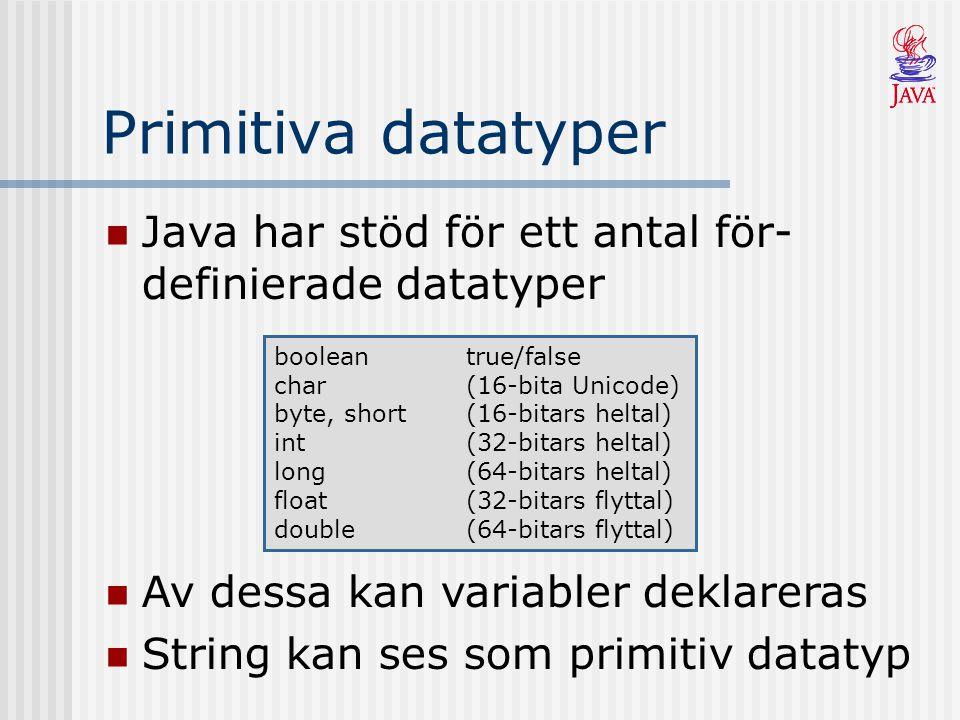 Primitiva datatyper Java har stöd för ett antal för- definierade datatyper booleantrue/false char(16-bita Unicode) byte, short(16-bitars heltal) int(32-bitars heltal) long(64-bitars heltal) float(32-bitars flyttal) double(64-bitars flyttal) Av dessa kan variabler deklareras String kan ses som primitiv datatyp