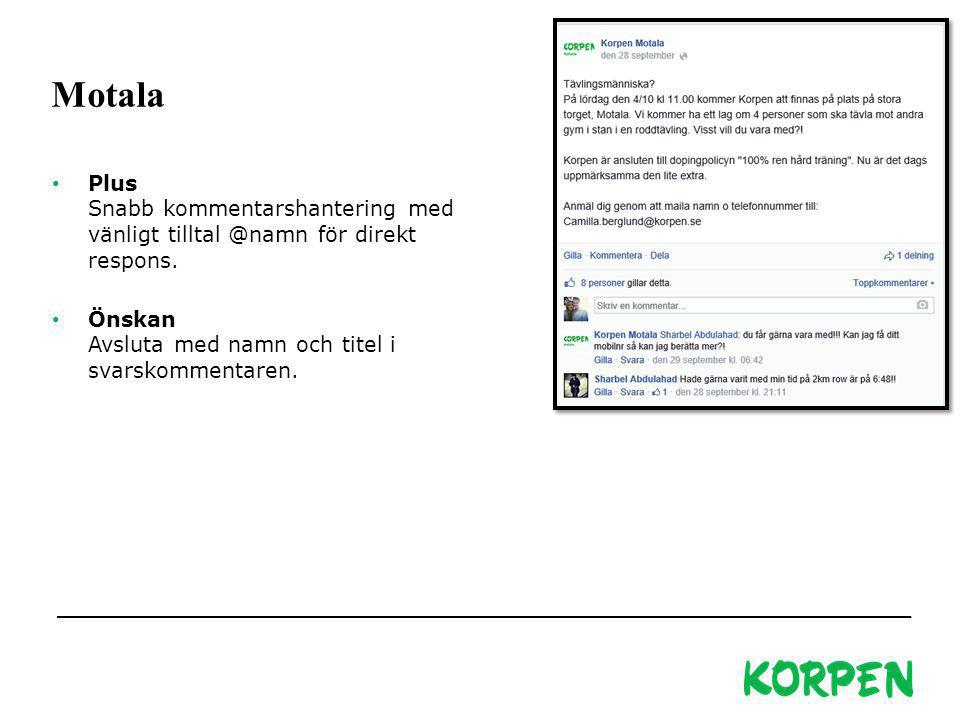 Korpen Svenska Motionsidrottsförbundet Besöks- och leveransadress: Fiskartorpsvägen 15A, 114 73 Stockholm Telefon växel: 08-699 60 00 E-post: info@korpen.se Hemsida: www.korpen.se Motala Plus Snabb kommentarshantering med vänligt tilltal @namn för direkt respons.