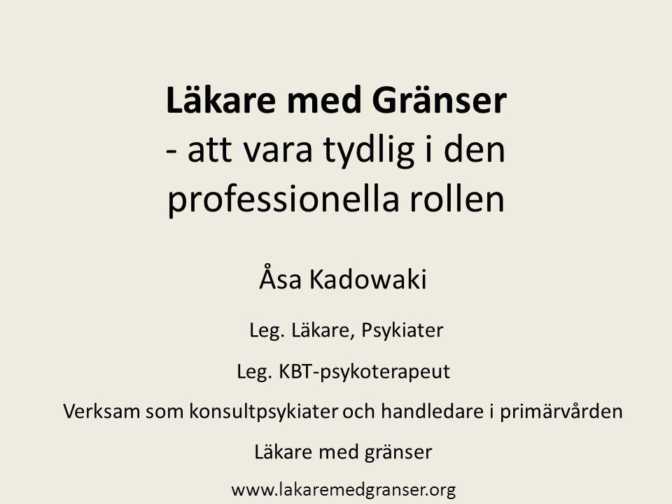 Läkare med Gränser - att vara tydlig i den professionella rollen Åsa Kadowaki Leg. Läkare, Psykiater Leg. KBT-psykoterapeut Verksam som konsultpsykiat