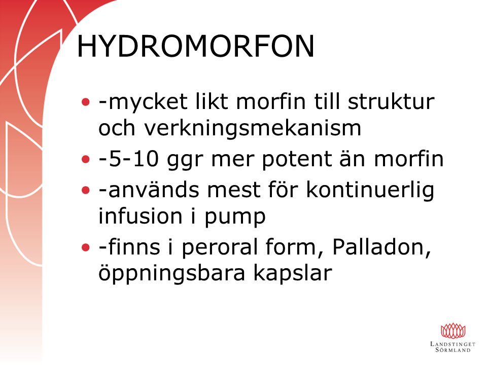 HYDROMORFON -mycket likt morfin till struktur och verkningsmekanism -5-10 ggr mer potent än morfin -används mest för kontinuerlig infusion i pump -finns i peroral form, Palladon, öppningsbara kapslar
