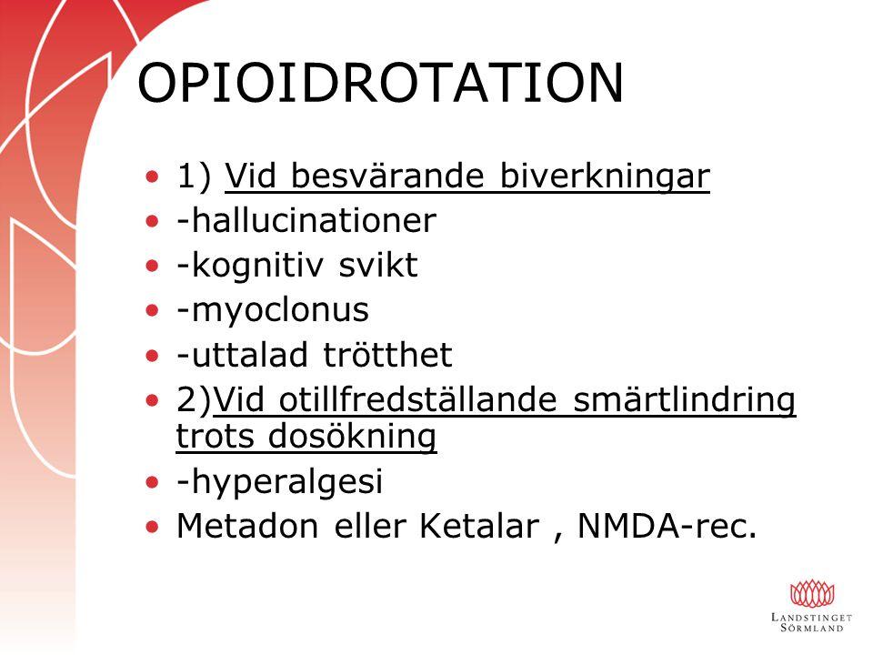 OPIOIDROTATION 1) Vid besvärande biverkningar -hallucinationer -kognitiv svikt -myoclonus -uttalad trötthet 2)Vid otillfredställande smärtlindring trots dosökning -hyperalgesi Metadon eller Ketalar, NMDA-rec.