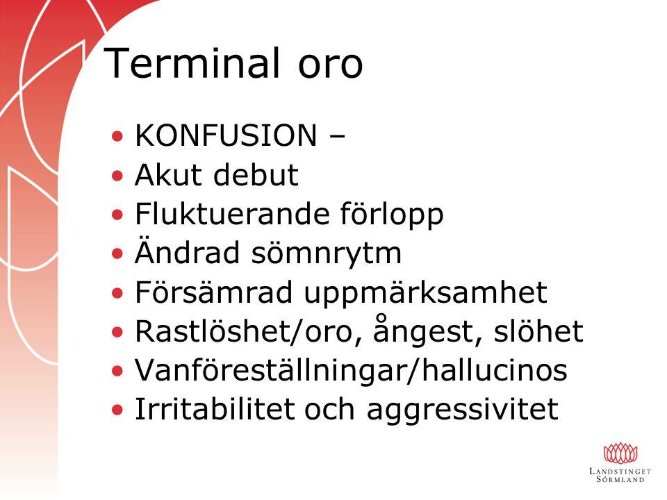 Terminal oro KONFUSION – Akut debut Fluktuerande förlopp Ändrad sömnrytm Försämrad uppmärksamhet Rastlöshet/oro, ångest, slöhet Vanföreställningar/hallucinos Irritabilitet och aggressivitet