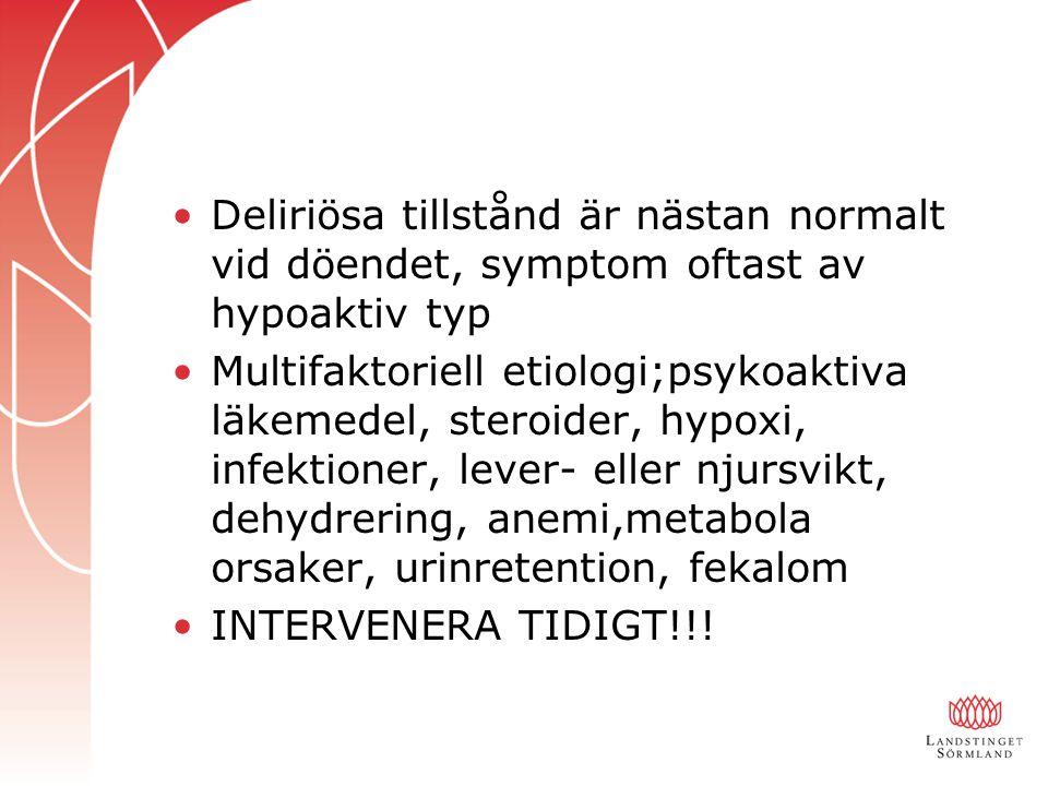 Deliriösa tillstånd är nästan normalt vid döendet, symptom oftast av hypoaktiv typ Multifaktoriell etiologi;psykoaktiva läkemedel, steroider, hypoxi, infektioner, lever- eller njursvikt, dehydrering, anemi,metabola orsaker, urinretention, fekalom INTERVENERA TIDIGT!!!