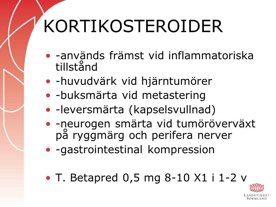 KORTIKOSTEROIDER -används främst vid inflammatoriska tillstånd -huvudvärk vid hjärntumörer -buksmärta vid metastering -leversmärta (kapselsvullnad) -neurogen smärta vid tumöröverväxt på ryggmärg och perifera nerver -gastrointestinal kompression T.