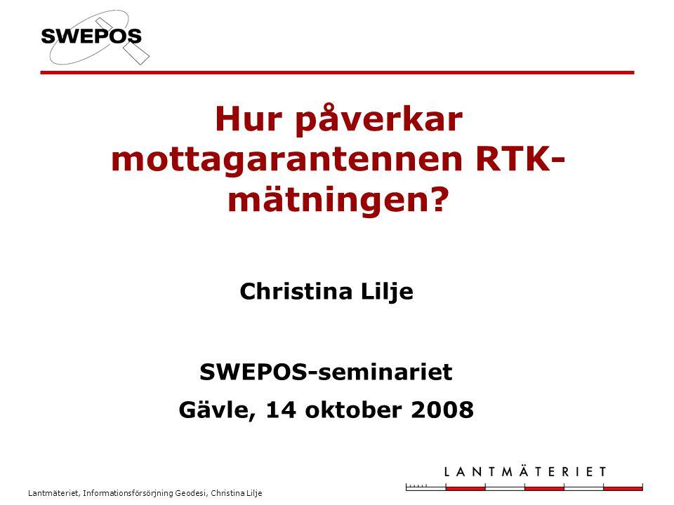 Lantmäteriet, Informationsförsörjning Geodesi, Christina Lilje Hur påverkar mottagarantennen RTK- mätningen? Christina Lilje SWEPOS-seminariet Gävle,