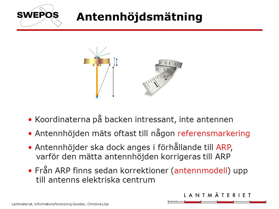 Lantmäteriet, Informationsförsörjning Geodesi, Christina Lilje Antennens elektriska centrum Bärvågsmätningarna refererar till antennens elektriskt centrum Antennens elektriska centrum varierar med - frekvens - elevation - azimut - miljön En antennmodell beskriver elektriska centrums läge i förhållande till en fysisk punkt (ARP)