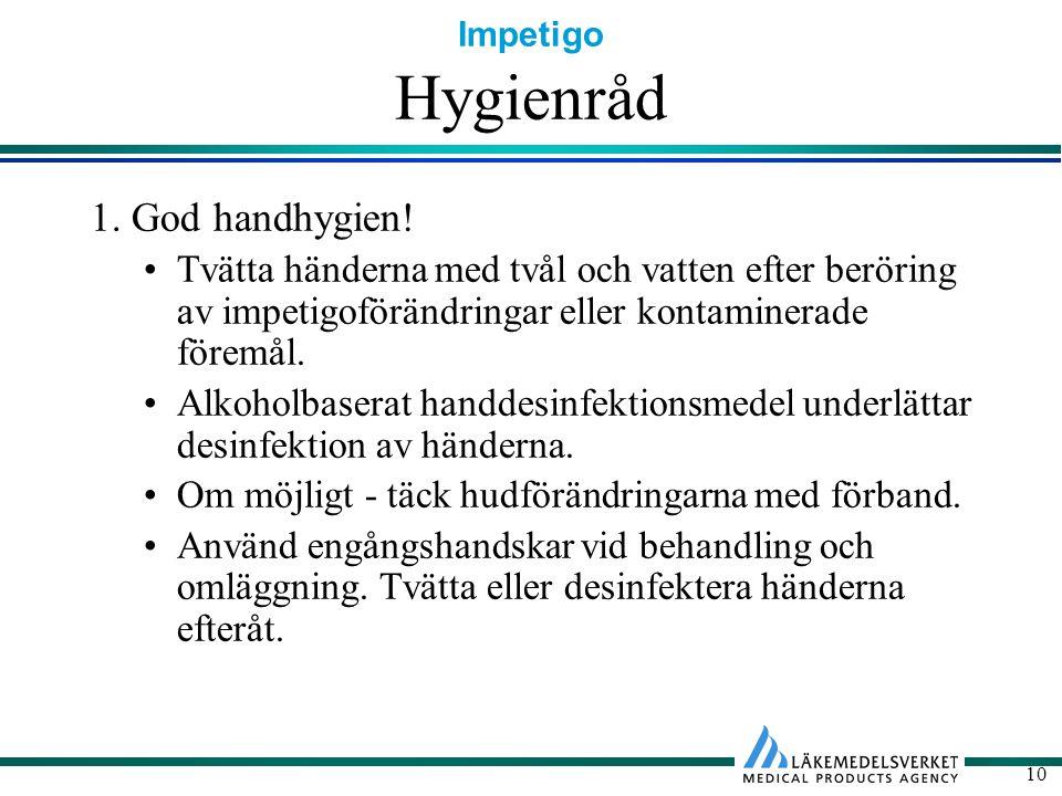 Impetigo 10 Hygienråd 1. God handhygien! Tvätta händerna med tvål och vatten efter beröring av impetigoförändringar eller kontaminerade föremål. Alkoh