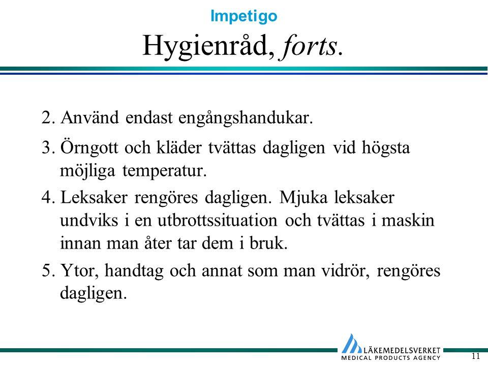 Impetigo 11 Hygienråd, forts. 2. Använd endast engångshandukar. 3. Örngott och kläder tvättas dagligen vid högsta möjliga temperatur. 4. Leksaker reng