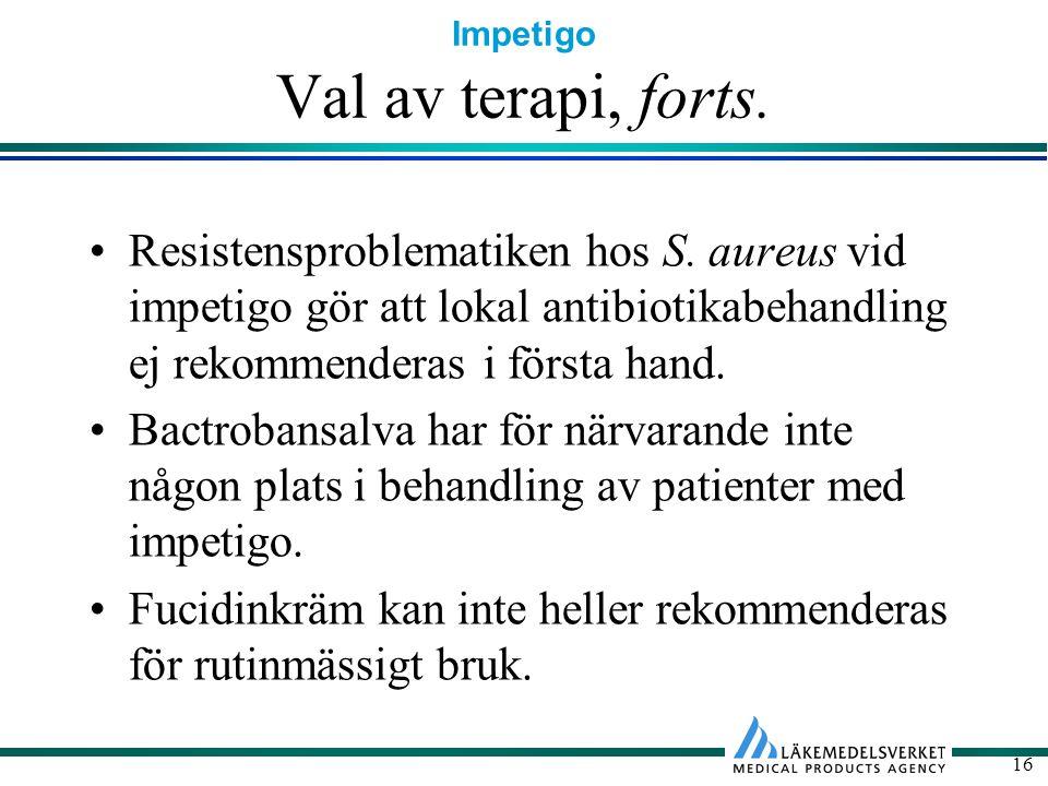 Impetigo 16 Val av terapi, forts. Resistensproblematiken hos S. aureus vid impetigo gör att lokal antibiotikabehandling ej rekommenderas i första hand